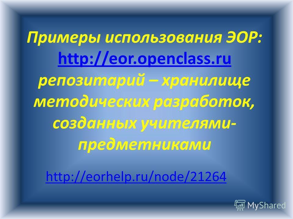 Примеры использования ЭОР: http://eor.openclass.ru http://eor.openclass.ru репозитарий – хранилище методических разработок, созданных учителями- предметниками http://eorhelp.ru/node/21264