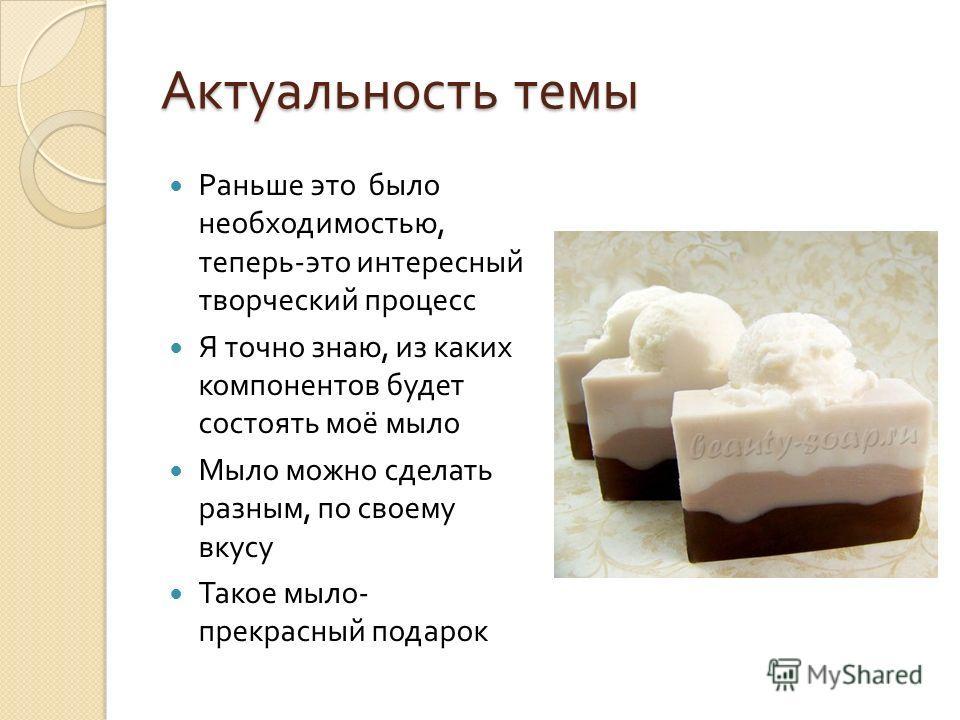 Актуальность темы Раньше это было необходимостью, теперь - это интересный творческий процесс Я точно знаю, из каких компонентов будет состоять моё мыло Мыло можно сделать разным, по своему вкусу Такое мыло - прекрасный подарок