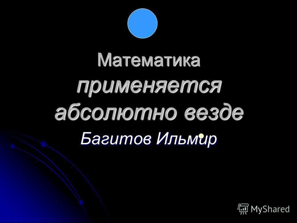 Математика применяется абсолютно везде Багитов Ильмир