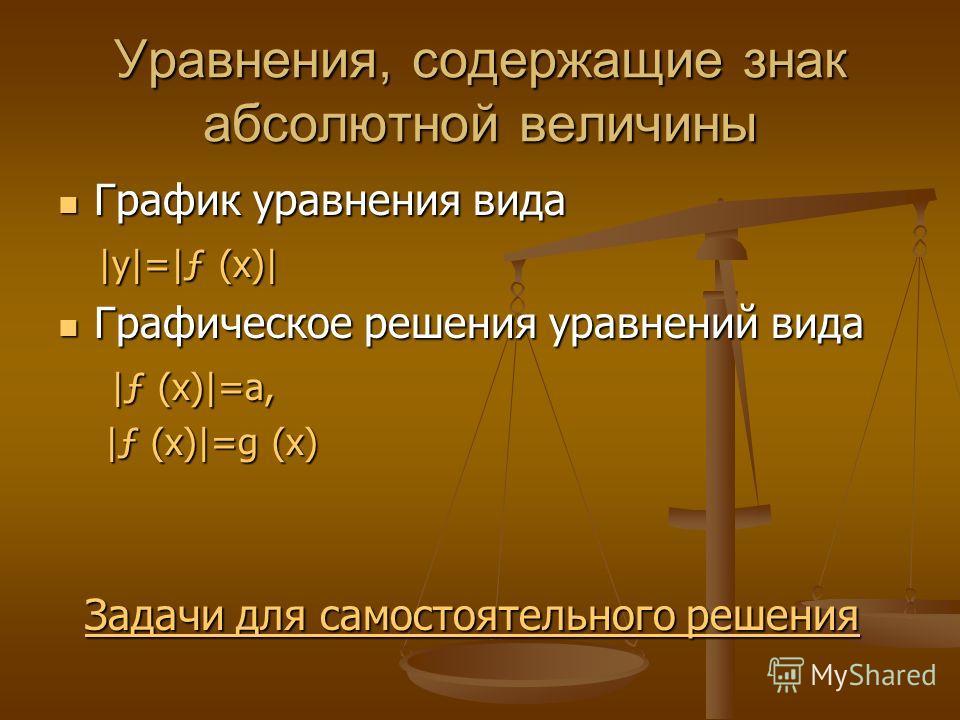 Уравнения, содержащие знак абсолютной величины График уравнения вида График уравнения вида |y|=|ƒ (x)| |y|=|ƒ (x)| Графическое решения уравнений вида Графическое решения уравнений вида |ƒ (x)|=a, |ƒ (x)|=a, |ƒ (x)|=g (x) |ƒ (x)|=g (x) Задачи для само