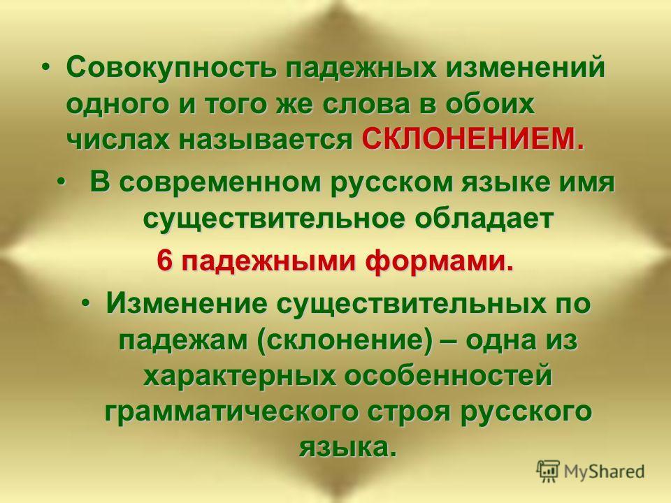 Совокупность падежных изменений одного и того же слова в обоих числах называется СКЛОНЕНИЕМ.Совокупность падежных изменений одного и того же слова в обоих числах называется СКЛОНЕНИЕМ. В современном русском языке имя существительное обладает В соврем