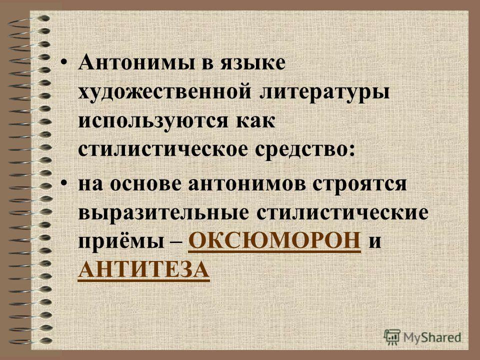 Антонимы в языке художественной литературы используются как стилистическое средство: на основе антонимов строятся выразительные стилистические приёмы – ОКСЮМОРОН и АНТИТЕЗА
