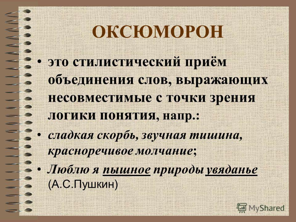ОКСЮМОРОН это стилистический приём объединения слов, выражающих несовместимые с точки зрения логики понятия, напр.: сладкая скорбь, звучная тишина, красноречивое молчание; Люблю я пышное природы увяданье (А.С.Пушкин)
