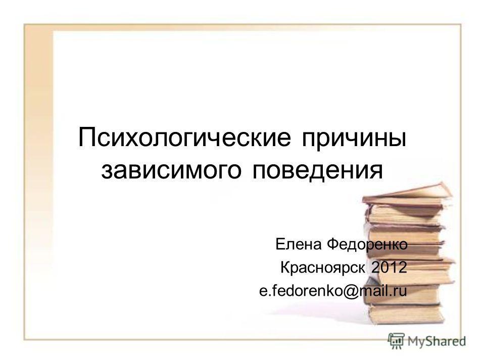 Психологические причины зависимого поведения Елена Федоренко Красноярск 2012 e.fedorenko@mail.ru