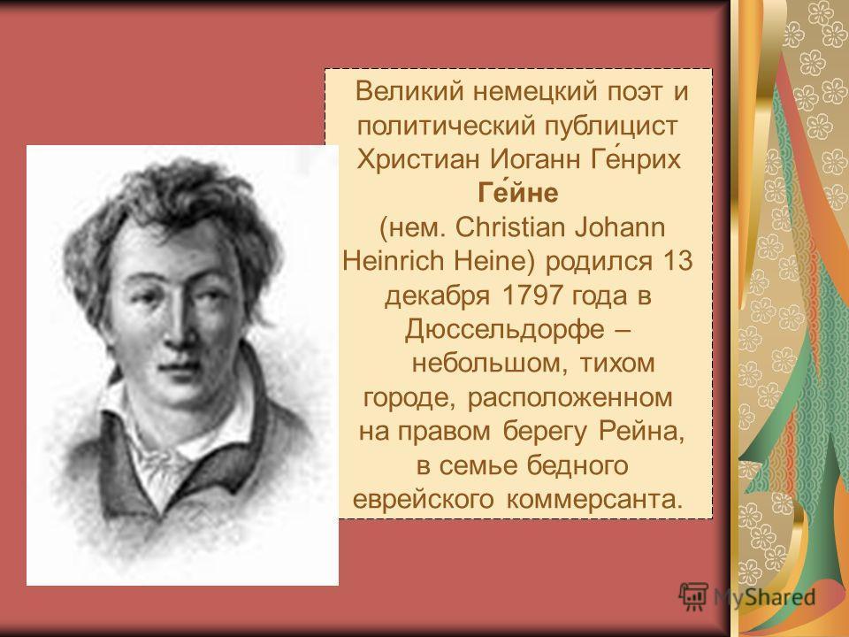 Великий немецкий поэт и политический публицист Христиан Иоганн Ге́нрих Ге́йне (нем. Christian Johann Heinrich Heine) родился 13 декабря 1797 года в Дюссельдорфе – небольшом, тихом городе, расположенном на правом берегу Рейна, в семье бедного еврейско