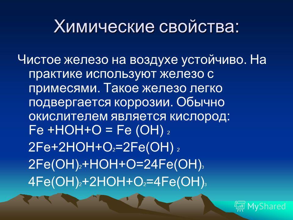 Химические свойства: Чистое железо на воздухе устойчиво. На практике используют железо с примесями. Такое железо легко подвергается коррозии. Обычно окислителем является кислород: Fе +HOH+O = Fe (OH) 2 2Fe+2HOH+O 2 =2Fe(OH) 2 2Fe(OH) 2 +HOH+O=24Fe(OH