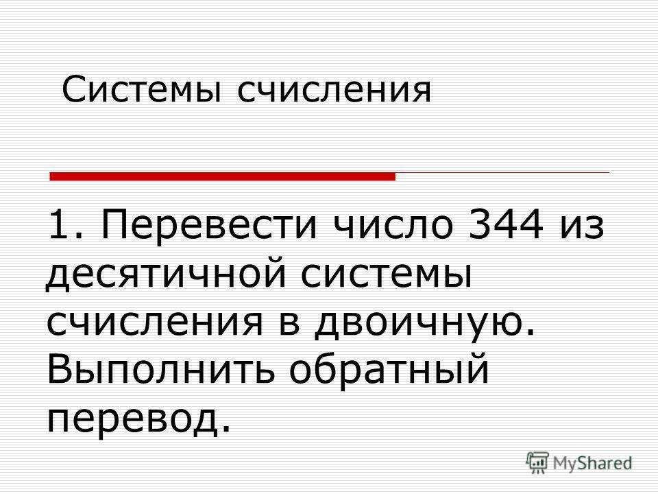 Системы счисления 1. Перевести число 344 из десятичной системы счисления в двоичную. Выполнить обратный перевод.