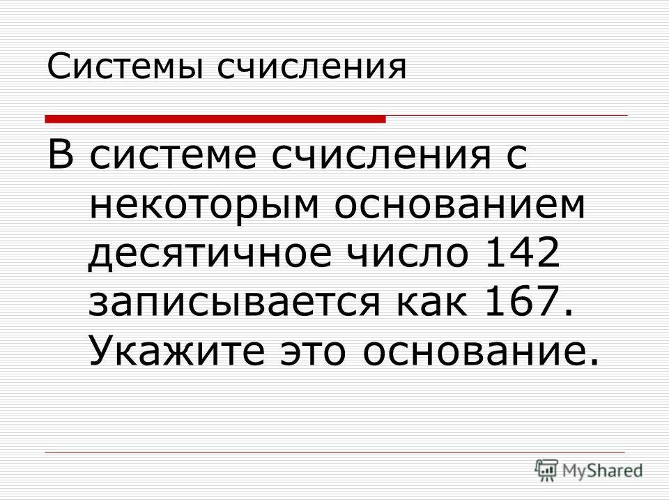 Системы счисления В системе счисления с некоторым основанием десятичное число 142 записывается как 167. Укажите это основание.