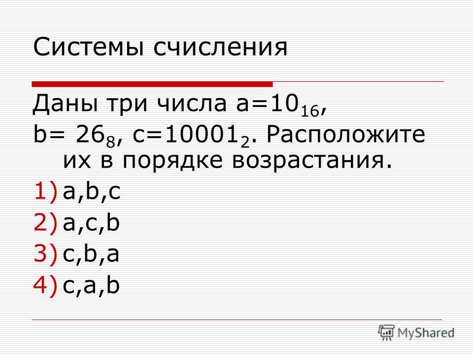 Системы счисления Даны три числа а=10 16, b= 26 8, c=10001 2. Расположите их в порядке возрастания. 1)a,b,c 2)a,c,b 3)c,b,a 4)c,a,b