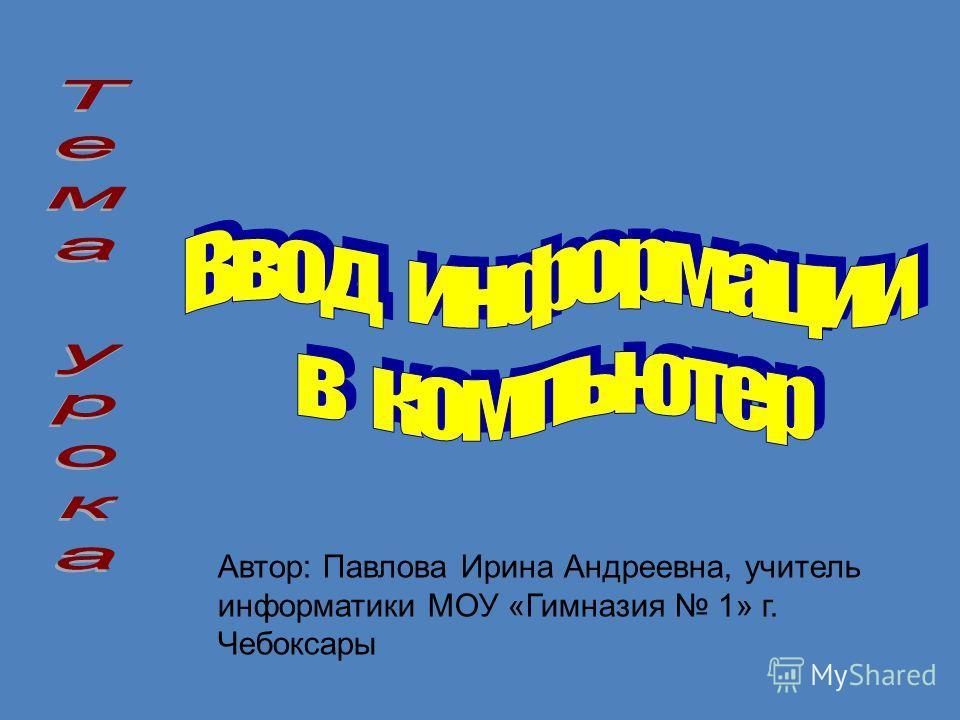 Автор: Павлова Ирина Андреевна, учитель информатики МОУ «Гимназия 1» г. Чебоксары