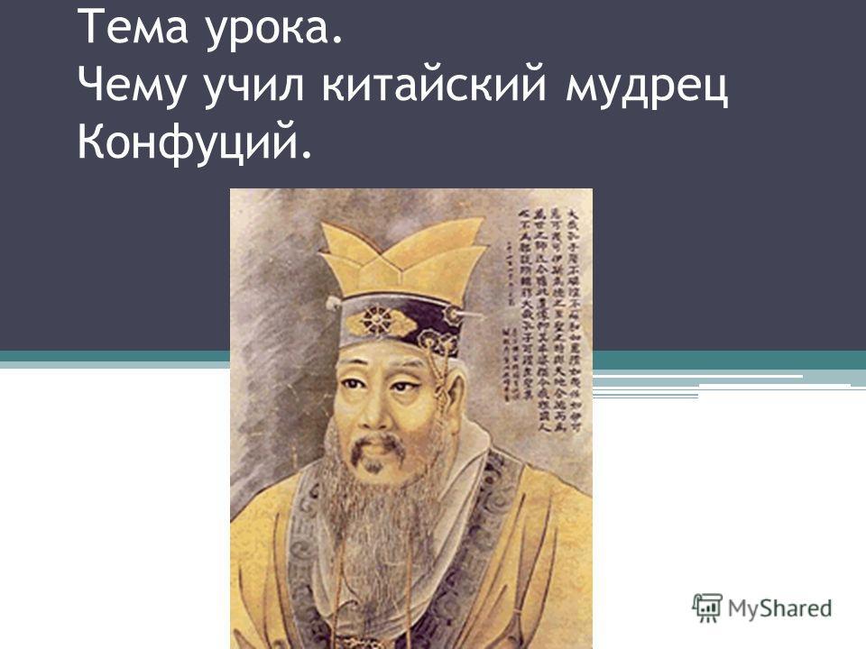 Тема урока. Чему учил китайский мудрец Конфуций.