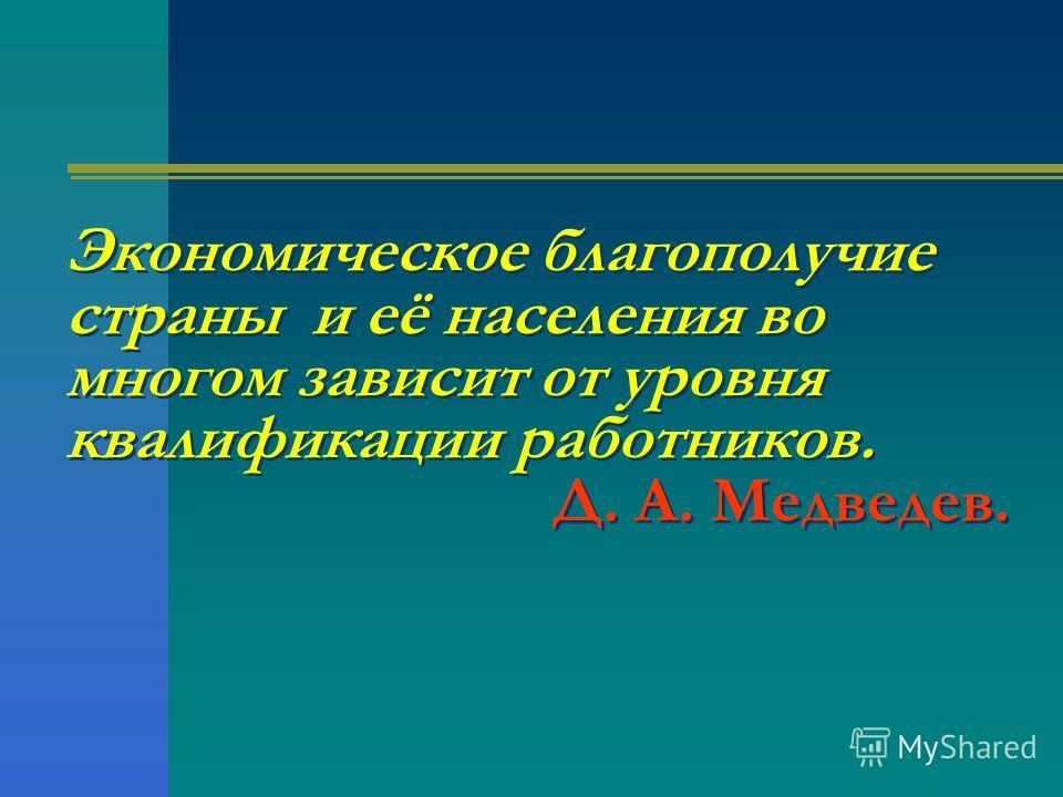 Экономическое благополучие страны и её населения во многом зависит от уровня квалификации работников. Д. А. Медведев.