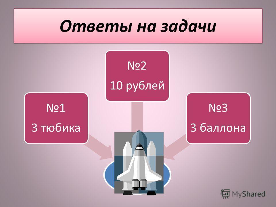 Ответы на задачи 1 3 тюбика 2 10 рублей 3 3 баллона