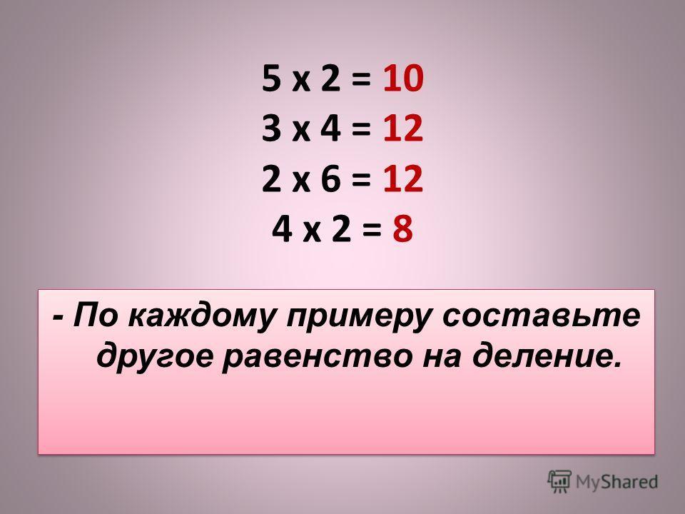 5 x 2 = 10 3 x 4 = 12 2 x 6 = 12 4 x 2 = 8 - По каждому примеру составьте другое равенство на деление.