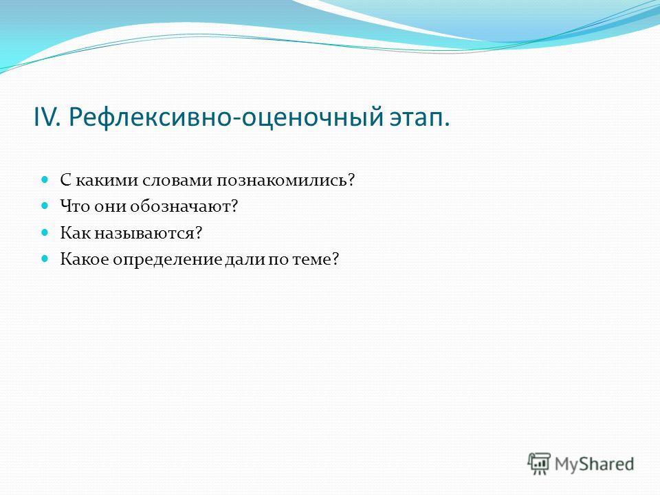 IV. Рефлексивно-оценочный этап. С какими словами познакомились? Что они обозначают? Как называются? Какое определение дали по теме?