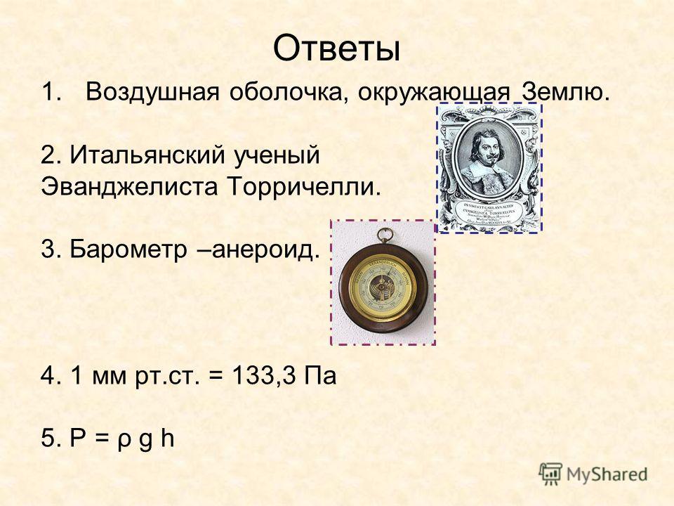 Ответы 1.Воздушная оболочка, окружающая Землю. 2. Итальянский ученый Эванджелиста Торричелли. 3. Барометр –анероид. 4. 1 мм рт.ст. = 133,3 Па 5. P = ρ g h