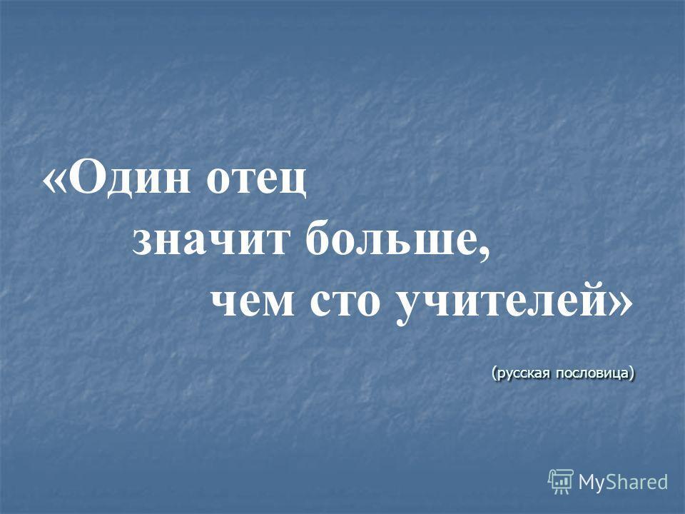 (русская пословица) «Один отец значит больше, чем сто учителей» (русская пословица)