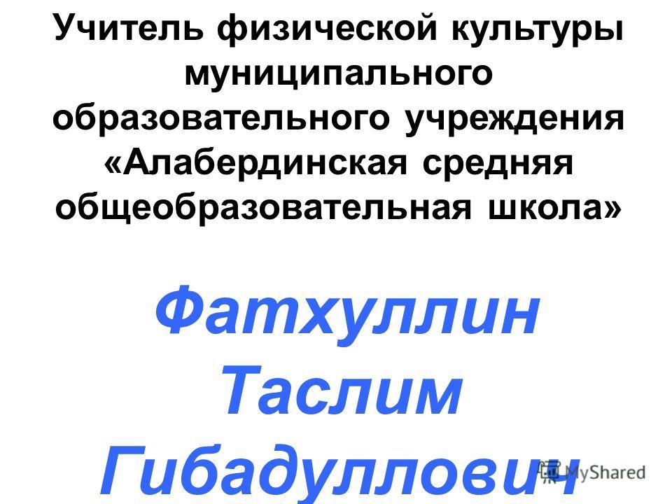 Учитель физической культуры муниципального образовательного учреждения «Алабердинская средняя общеобразовательная школа» Фатхуллин Таслим Гибадуллович