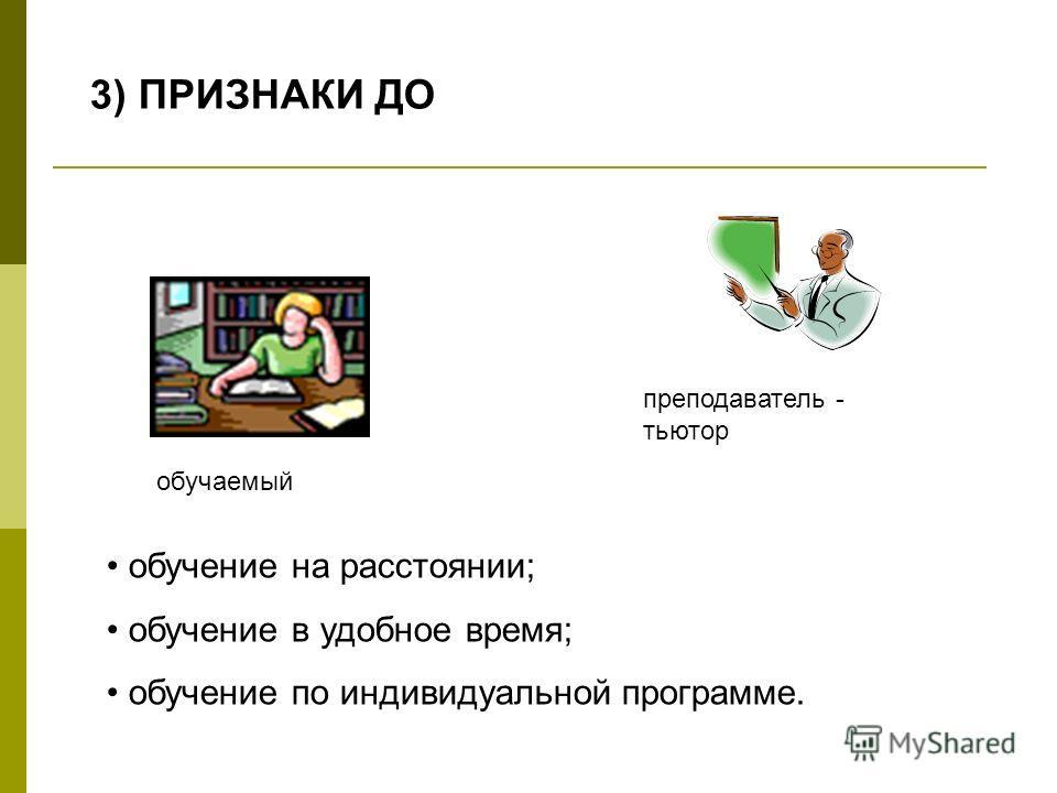3) ПРИЗНАКИ ДО обучение на расстоянии; обучение в удобное время; обучение по индивидуальной программе. обучаемый преподаватель - тьютор