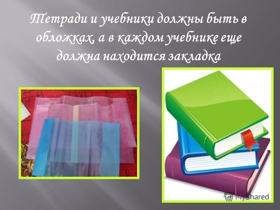Тетради и учебники должны быть в обложках, а в каждом учебнике еще должна находится закладка
