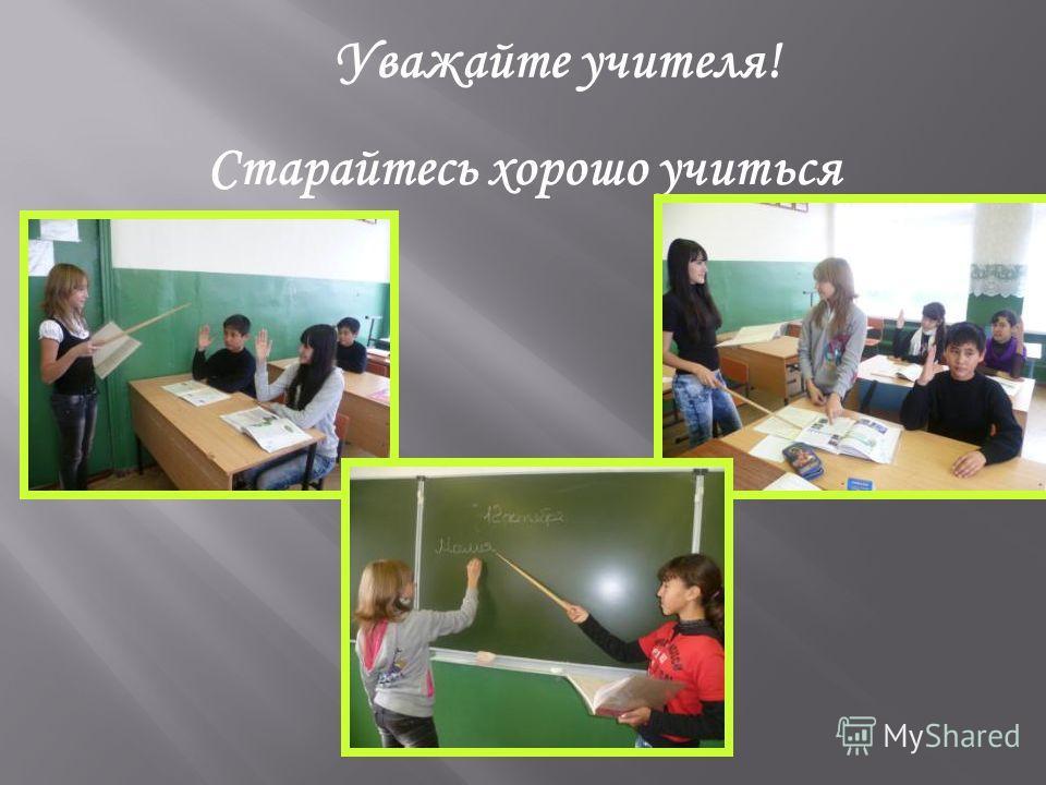 Уважайте учителя! Старайтесь хорошо учиться