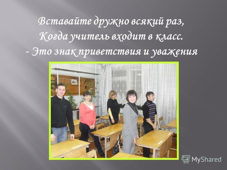 Вставайте дружно всякий раз, Когда учитель входит в класс. - Это знак приветствия и уважения