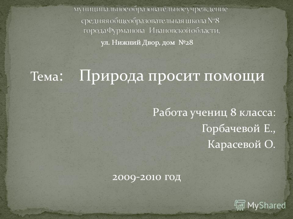 Тема : Природа просит помощи Работа учениц 8 класса: Горбачевой Е., Карасевой О. 2009-2010 год ул. Нижний Двор, дом 28