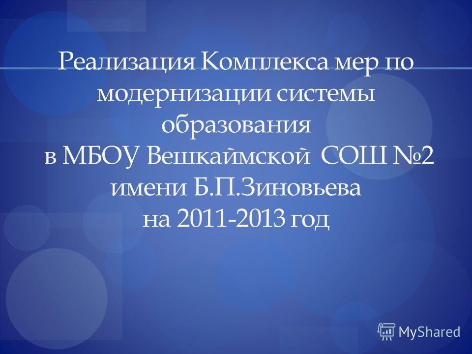 Реализация Комплекса мер по модернизации системы образования в МБОУ Вешкаймской СОШ 2 имени Б.П.Зиновьева на 2011-2013 год