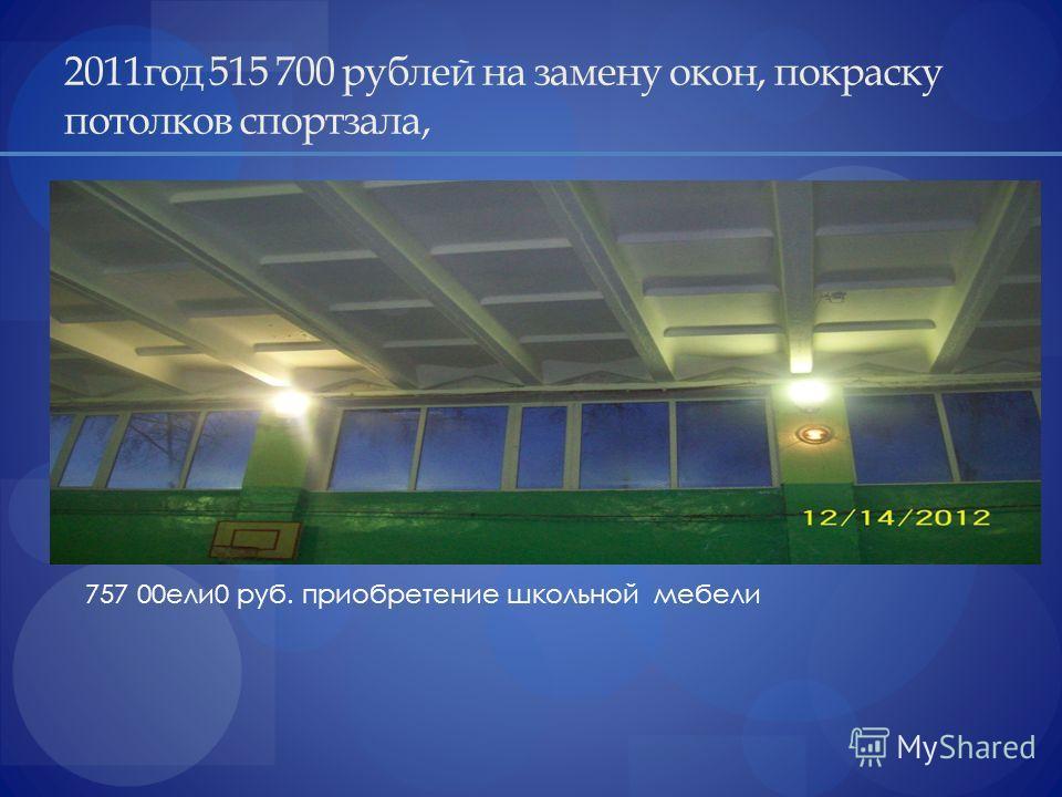 2011год 515 700 рублей на замену окон, покраску потолков спортзала, 757 00ели0 руб. приобретение школьной мебели