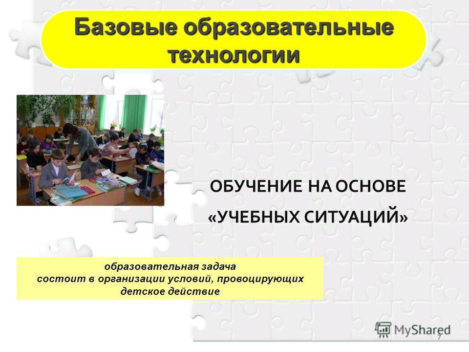 7 ОБУЧЕНИЕ НА ОСНОВЕ «УЧЕБНЫХ СИТУАЦИЙ» образовательная задача состоит в организации условий, провоцирующих детское действие Базовые образовательные технологии технологии