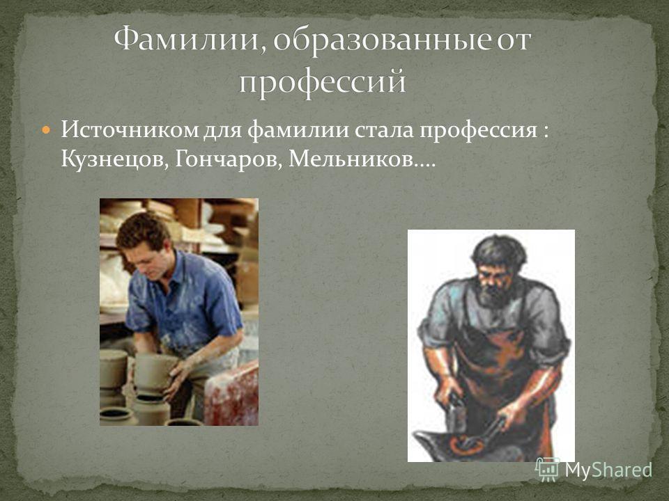 Источником для фамилии стала профессия : Кузнецов, Гончаров, Мельников….