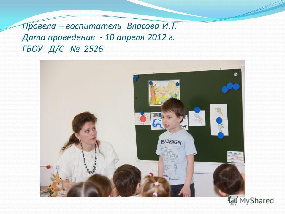 Провела – воспитатель Власова И.Т. Дата проведения - 10 апреля 2012 г. ГБОУ Д/С 2526