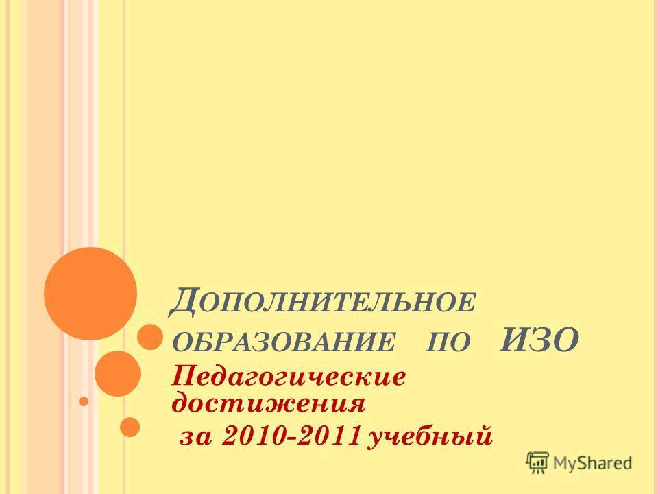 Д ОПОЛНИТЕЛЬНОЕ ОБРАЗОВАНИЕ ПО ИЗО Педагогические достижения за 2010-2011 учебный
