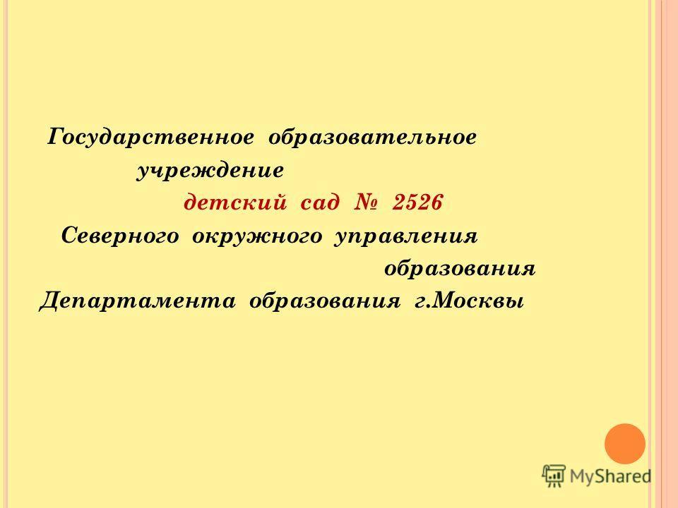 Государственное образовательное учреждение детский сад 2526 Северного окружного управления образования Департамента образования г.Москвы