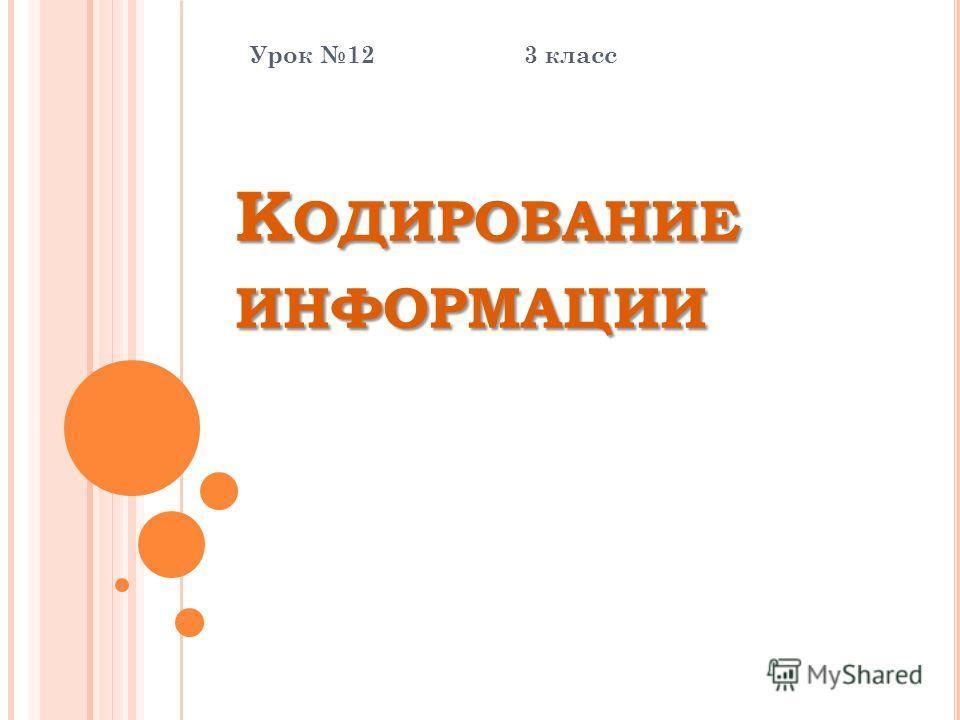 К ОДИРОВАНИЕ ИНФОРМАЦИИ Урок 12 3 класс