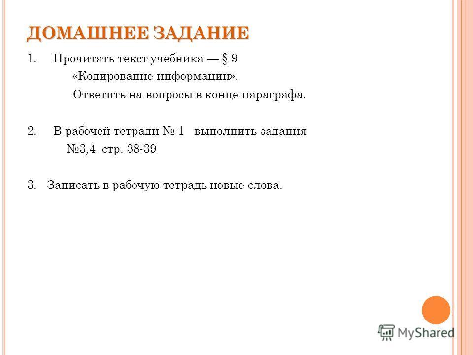 ДОМАШНЕЕ ЗАДАНИЕ 1. Прочитать текст учебника § 9 «Кодирование информации». Ответить на вопросы в конце параграфа. 2. В рабочей тетради 1 выполнить задания 3,4 стр. 38-39 3. Записать в рабочую тетрадь новые слова.