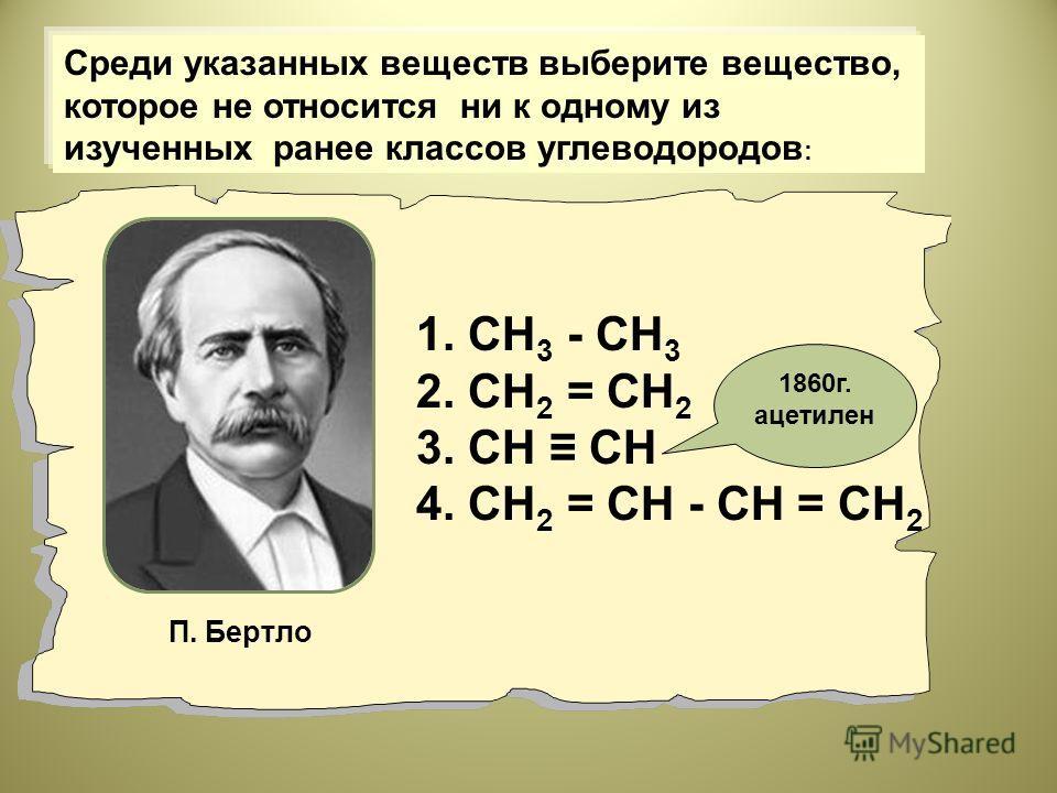 1. СН 3 - СН 3 2. СН 2 = СН 2 3. СН СН 4. СН 2 = СН - СН = СН 2 Среди указанных веществ выберите вещество, которое не относится ни к одному из изученных ранее классов углеводородов : П. Бертло 1860г. ацетилен