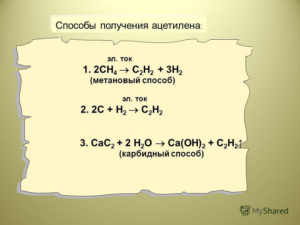 Способы получения ацетилена : эл. ток 1. 2СН 4 С 2 Н 2 + 3Н 2 (метановый способ) эл. ток 2. 2С + Н 2 С 2 Н 2 3. СаС 2 + 2 Н 2 О Са(ОН) 2 + С 2 Н 2 (карбидный способ)