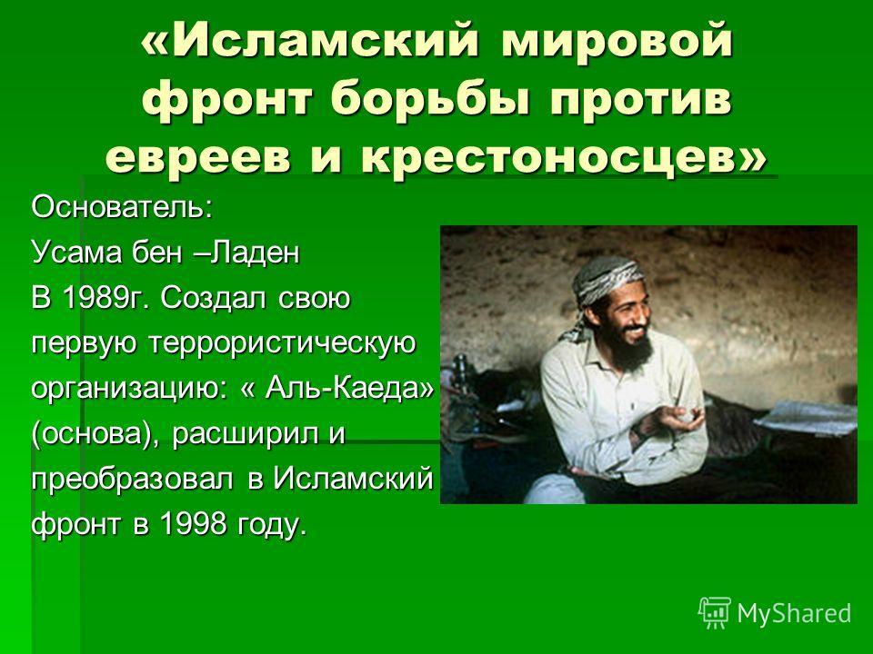 «Исламский мировой фронт борьбы против евреев и крестоносцев» Основатель: Усама бен –Ладен В 1989г. Создал свою первую террористическую организацию: « Аль-Каеда» (основа), расширил и преобразовал в Исламский фронт в 1998 году.