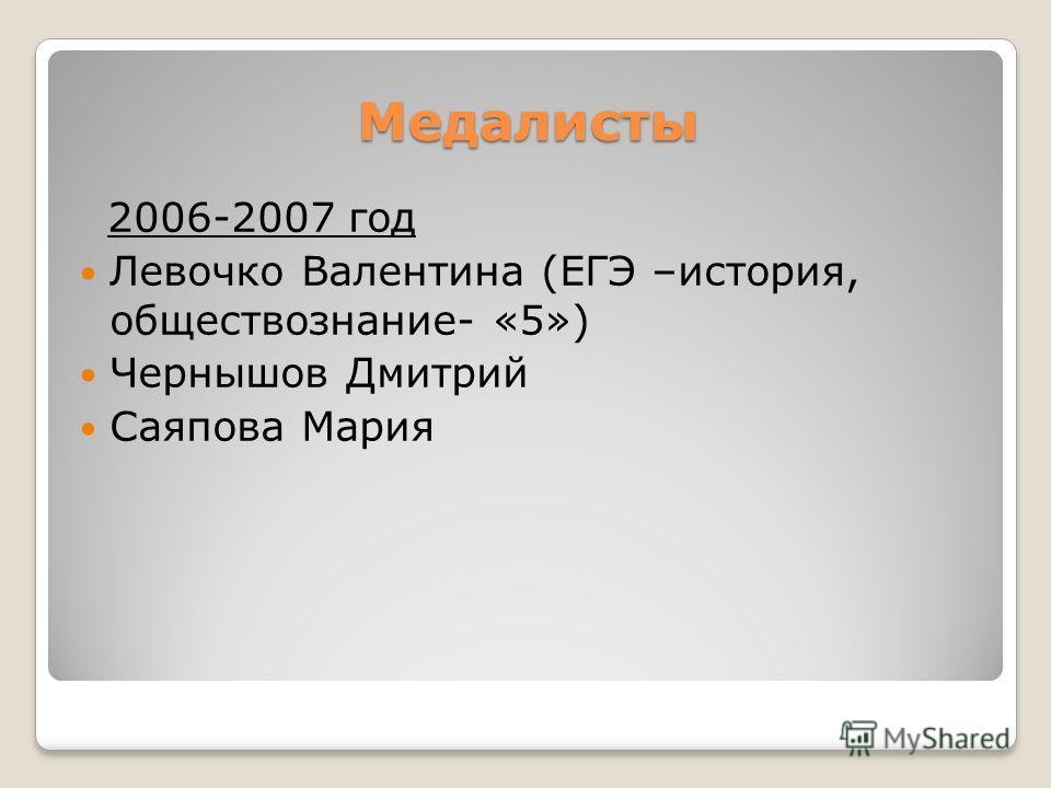 Медалисты 2006-2007 год Левочко Валентина (ЕГЭ –история, обществознание- «5») Чернышов Дмитрий Саяпова Мария