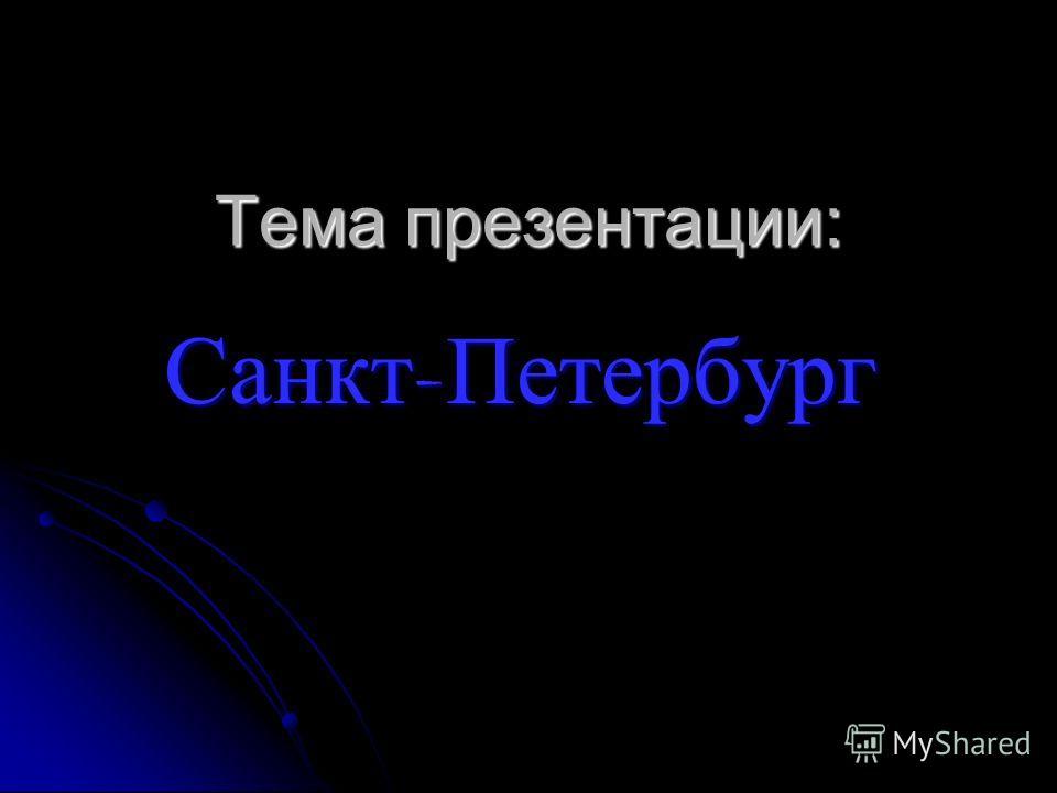 Тема презентации: Санкт - Петербург