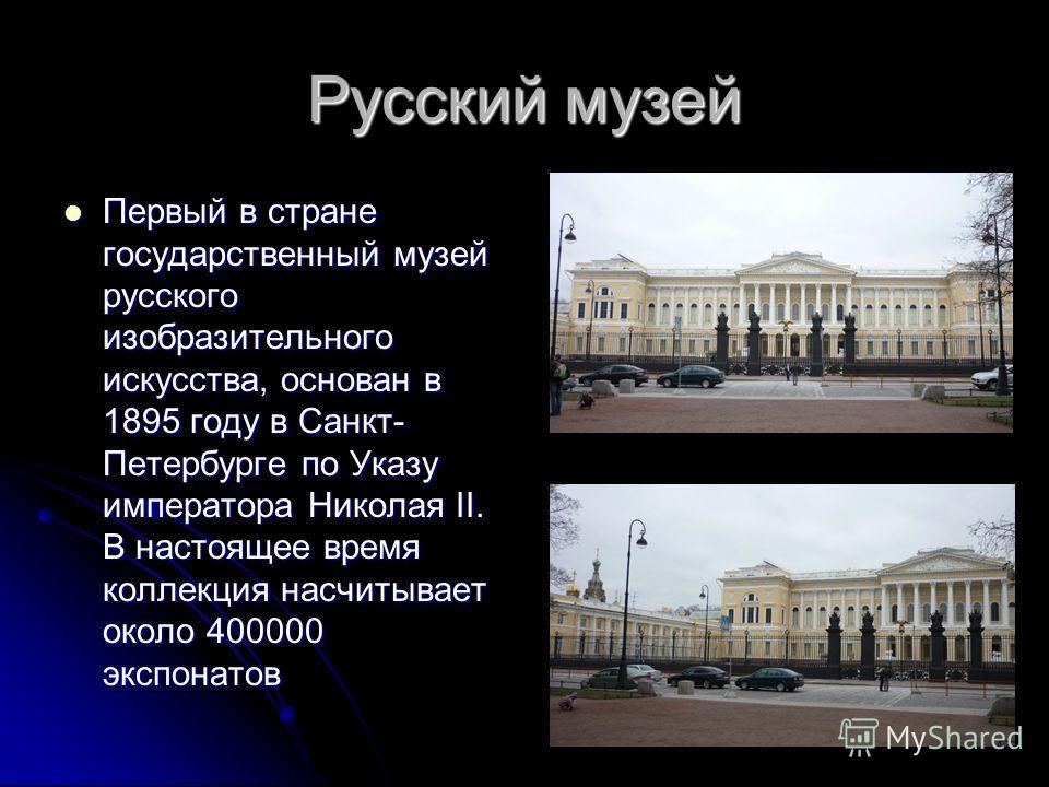 Русский музей Первый в стране государственный музей русского изобразительного искусства, основан в 1895 году в Санкт- Петербурге по Указу императора Николая II. В настоящее время коллекция насчитывает около 400000 экспонатов Первый в стране государст