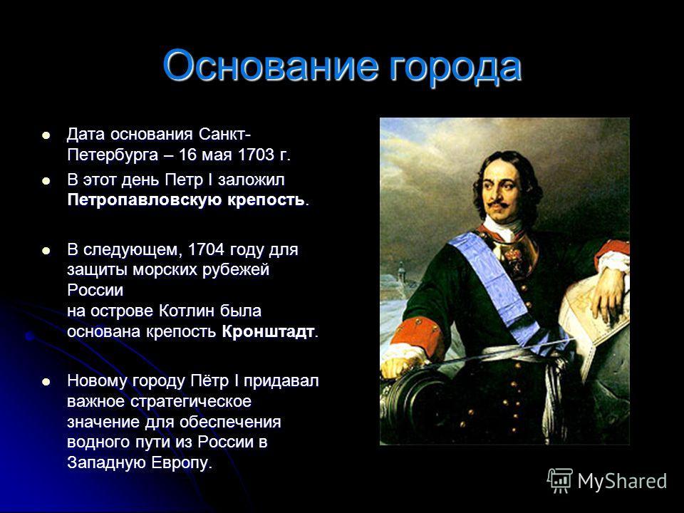 Основание города Дата основания Санкт- Петербурга – 16 мая 1703 г. Дата основания Санкт- Петербурга – 16 мая 1703 г. В этот день Петр I заложил Петропавловскую крепость. В этот день Петр I заложил Петропавловскую крепость. В следующем, 1704 году для