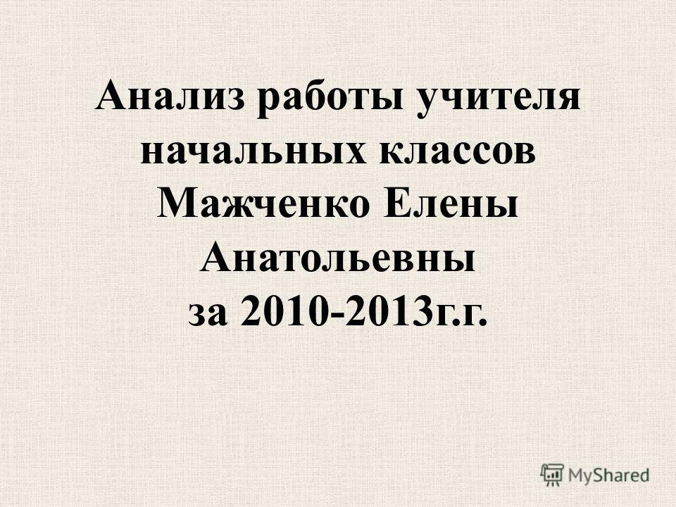 Анализ работы учителя начальных классов Мажченко Елены Анатольевны за 2010-2013г.г.