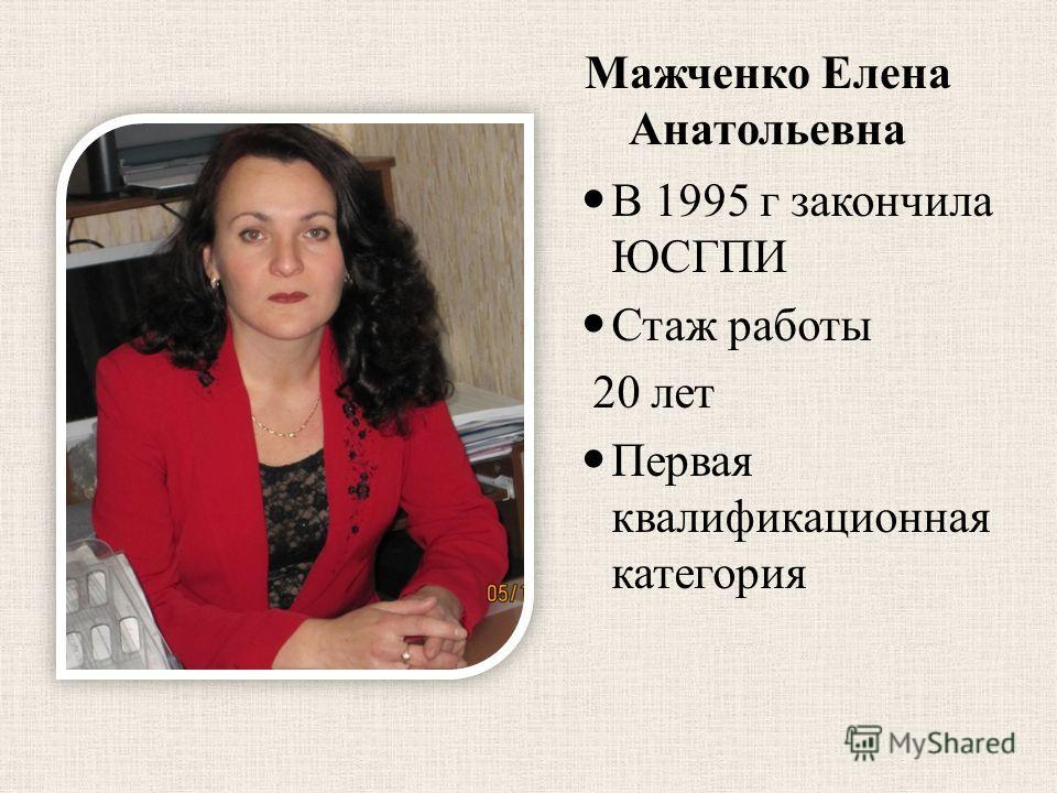 Мажченко Елена Анатольевна В 1995 г закончила ЮСГПИ Стаж работы 20 лет Первая квалификационная категория
