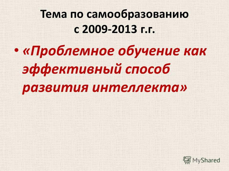 Тема по самообразованию с 2009-2013 г.г. «Проблемное обучение как эффективный способ развития интеллекта»