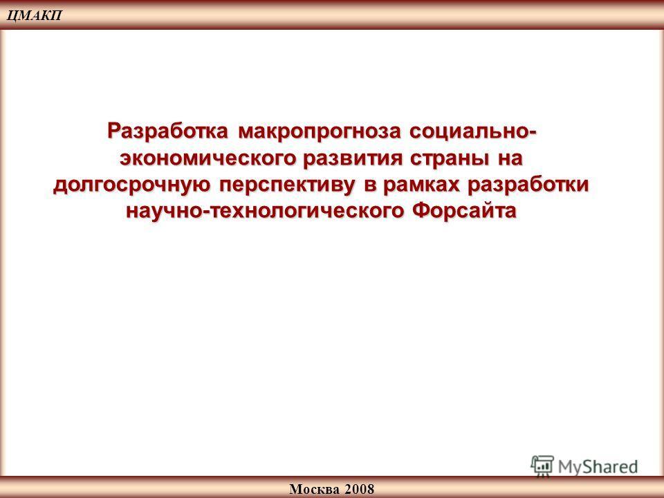 Москва 2008 Разработка макропрогноза социально- экономического развития страны на долгосрочную перспективу в рамках разработки научно-технологического Форсайта ЦМАКП
