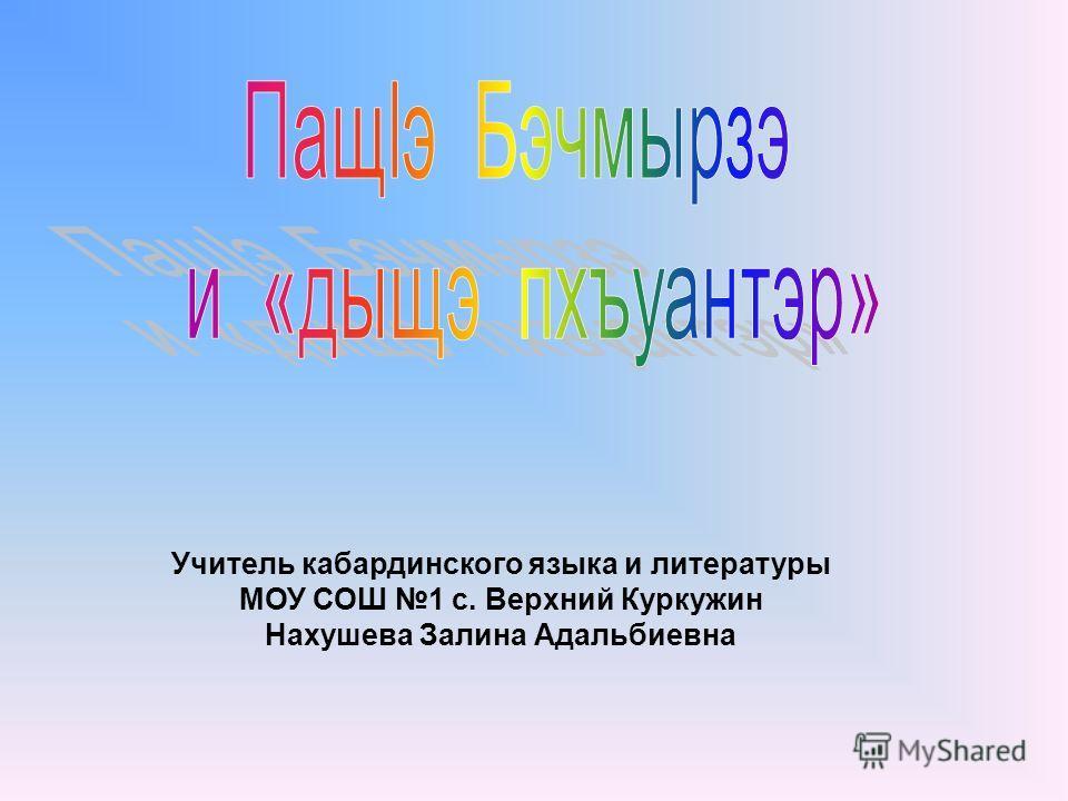Учитель кабардинского языка и литературы МОУ СОШ 1 с. Верхний Куркужин Нахушева Залина Адальбиевна