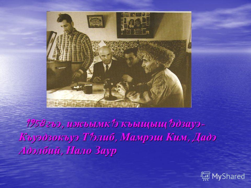 1958 гъэ, ижьымк 1 э къыщыщ 1 эдзауэ - Къуэдзокъуэ Т 1 элиб, Мамрэш Ким, Дадэ Адэлбий, Нало Заур 1958 гъэ, ижьымк 1 э къыщыщ 1 эдзауэ - Къуэдзокъуэ Т 1 элиб, Мамрэш Ким, Дадэ Адэлбий, Нало Заур