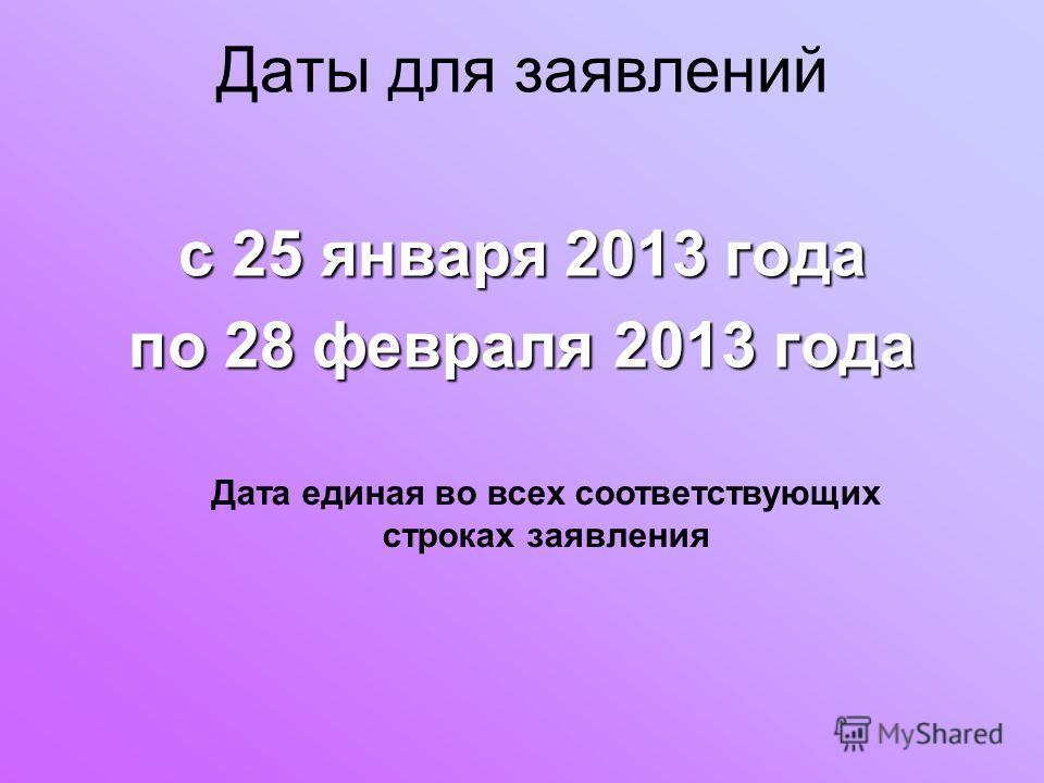 Даты для заявлений с 25 января 2013 года по 28 февраля 2013 года Дата единая во всех соответствующих строках заявления